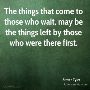 The things that come to those who wait, may be the things left by those who were there first.