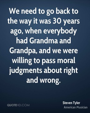Steven Tyler - We need to go back to the way it was 30 years ago, when everybody had Grandma and Grandpa, and we were willing to pass moral judgments about right and wrong.
