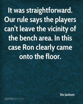 Stu Jackson  - It was straightforward. Our rule says the players can't leave the vicinity of the bench area. In this case Ron clearly came onto the floor.