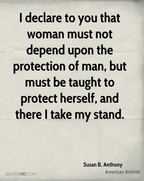 I declare to you that woman must not depend upon the protection of man, but must be taught to protect herself, and there I take my stand.