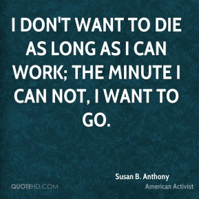 I don't want to die as long as I can work; the minute I can not, I want to go.