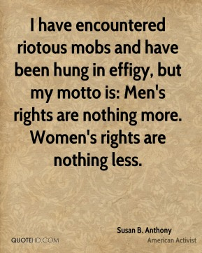 I have encountered riotous mobs and have been hung in effigy, but my motto is: Men's rights are nothing more. Women's rights are nothing less.