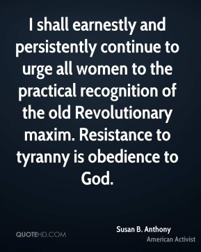 Susan B. Anthony - I shall earnestly and persistently continue to urge all women to the practical recognition of the old Revolutionary maxim. Resistance to tyranny is obedience to God.