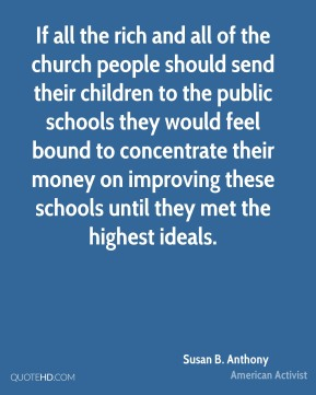 If all the rich and all of the church people should send their children to the public schools they would feel bound to concentrate their money on improving these schools until they met the highest ideals.