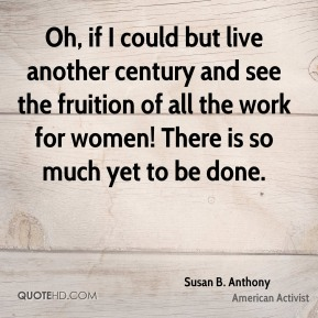Oh, if I could but live another century and see the fruition of all the work for women! There is so much yet to be done.