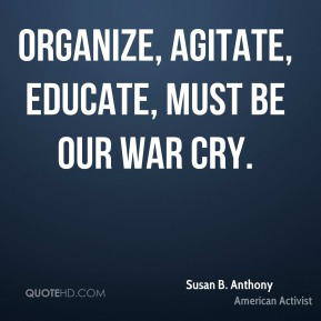 Organize, agitate, educate, must be our war cry.