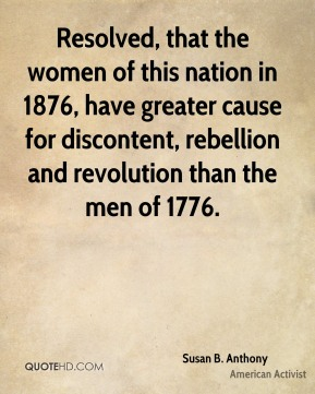 Resolved, that the women of this nation in 1876, have greater cause for discontent, rebellion and revolution than the men of 1776.