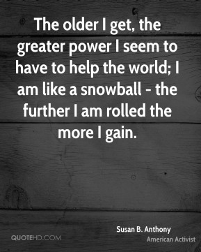 The older I get, the greater power I seem to have to help the world; I am like a snowball - the further I am rolled the more I gain.