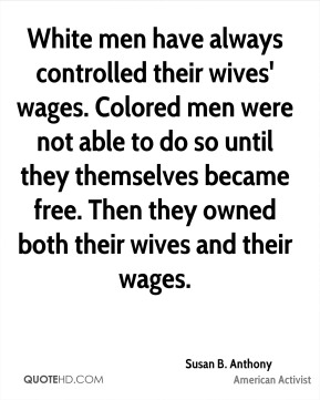 White men have always controlled their wives' wages. Colored men were not able to do so until they themselves became free. Then they owned both their wives and their wages.