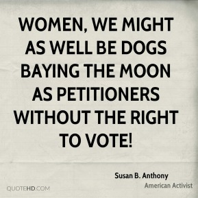 Susan B. Anthony - Women, we might as well be dogs baying the moon as petitioners without the right to vote!