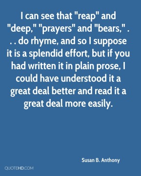 "I can see that ""reap"" and ""deep,"" ""prayers"" and ""bears,"" . . . do rhyme, and so I suppose it is a splendid effort, but if you had written it in plain prose, I could have understood it a great deal better and read it a great deal more easily."