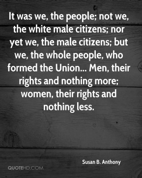 It was we, the people; not we, the white male citizens; nor yet we, the male citizens; but we, the whole people, who formed the Union... Men, their rights and nothing more; women, their rights and nothing less.