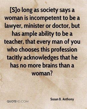 [S]o long as society says a woman is incompetent to be a lawyer, minister or doctor, but has ample ability to be a teacher, that every man of you who chooses this profession tacitly acknowledges that he has no more brains than a woman?