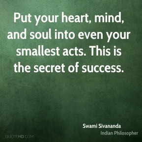 Swami Sivananda - Put your heart, mind, and soul into even your smallest acts. This is the secret of success.