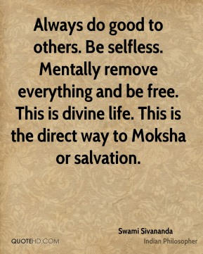 Swami Sivananda - Always do good to others. Be selfless. Mentally remove everything and be free. This is divine life. This is the direct way to Moksha or salvation.