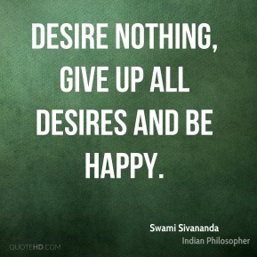 Desire nothing, give up all desires and be happy.