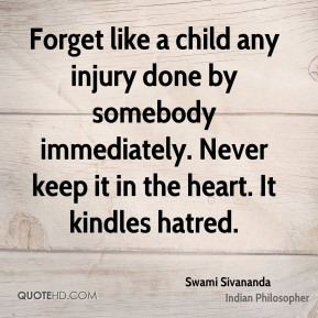 Forget like a child any injury done by somebody immediately. Never keep it in the heart. It kindles hatred.