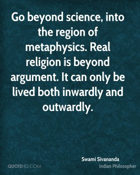 Go beyond science, into the region of metaphysics. Real religion is beyond argument. It can only be lived both inwardly and outwardly.