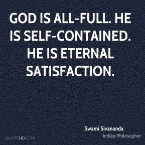 Swami Sivananda - God is all-full. He is self-contained. He is eternal satisfaction.