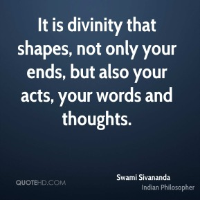 It is divinity that shapes, not only your ends, but also your acts, your words and thoughts.