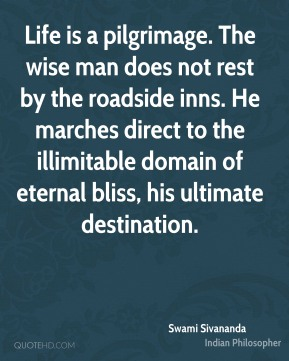 Swami Sivananda - Life is a pilgrimage. The wise man does not rest by the roadside inns. He marches direct to the illimitable domain of eternal bliss, his ultimate destination.