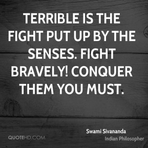 Terrible is the fight put up by the senses. Fight bravely! Conquer them you must.