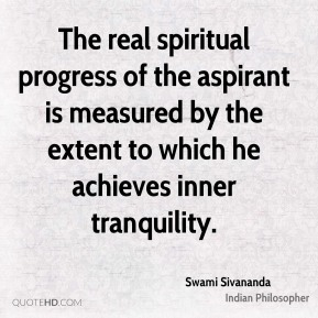 The real spiritual progress of the aspirant is measured by the extent to which he achieves inner tranquility.