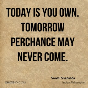 Today is you own. Tomorrow perchance may never come.
