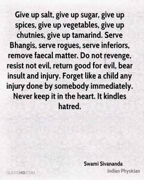 Give up salt, give up sugar, give up spices, give up vegetables, give up chutnies, give up tamarind. Serve Bhangis, serve rogues, serve inferiors, remove faecal matter. Do not revenge, resist not evil, return good for evil, bear insult and injury. Forget like a child any injury done by somebody immediately. Never keep it in the heart. It kindles hatred.