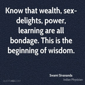 Know that wealth, sex-delights, power, learning are all bondage. This is the beginning of wisdom.