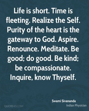 Life is short. Time is fleeting. Realize the Self. Purity of the heart is the gateway to God. Aspire. Renounce. Meditate. Be good; do good. Be kind; be compassionate. Inquire, know Thyself.