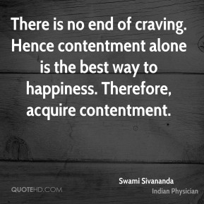 Swami Sivananda  - There is no end of craving. Hence contentment alone is the best way to happiness. Therefore, acquire contentment.