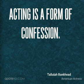 Acting is a form of confession.