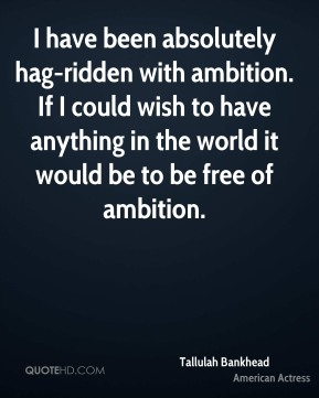 I have been absolutely hag-ridden with ambition. If I could wish to have anything in the world it would be to be free of ambition.