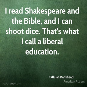 Tallulah Bankhead - I read Shakespeare and the Bible, and I can shoot dice. That's what I call a liberal education.