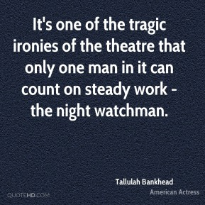 Tallulah Bankhead - It's one of the tragic ironies of the theatre that only one man in it can count on steady work - the night watchman.