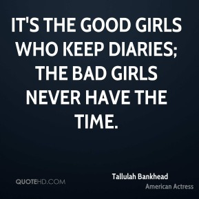 It's the good girls who keep diaries; the bad girls never have the time.