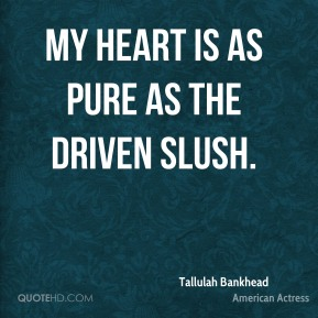 My heart is as pure as the driven slush.