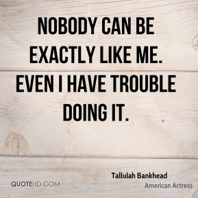 Nobody can be exactly like me. Even I have trouble doing it.