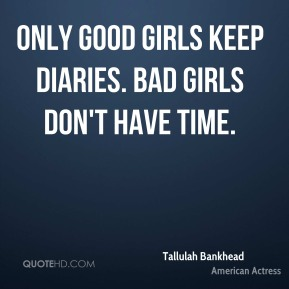 Only good girls keep diaries. Bad girls don't have time.