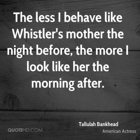 The less I behave like Whistler's mother the night before, the more I look like her the morning after.