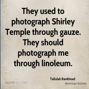 They used to photograph Shirley Temple through gauze. They should photograph me through linoleum.