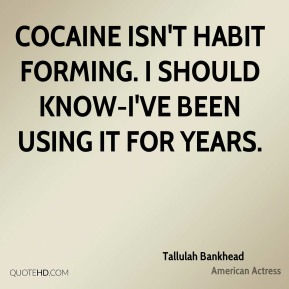 Tallulah Bankhead  - Cocaine isn't habit forming. I should know-I've been using it for years.