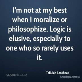 Tallulah Bankhead  - I'm not at my best when I moralize or philosophize. Logic is elusive, especially to one who so rarely uses it.