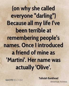 """Tallulah Bankhead  - (on why she called everyone """"darling"""") Because all my life I've been terrible at remembering people's names. Once I introduced a friend of mine as 'Martini'. Her name was actually 'Olive'."""