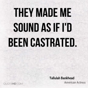 Tallulah Bankhead  - They made me sound as if I'd been castrated.