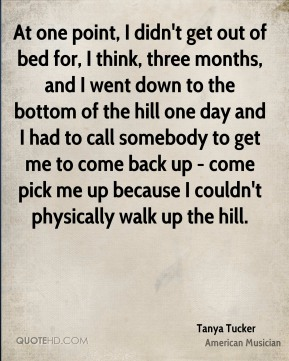 At one point, I didn't get out of bed for, I think, three months, and I went down to the bottom of the hill one day and I had to call somebody to get me to come back up - come pick me up because I couldn't physically walk up the hill.