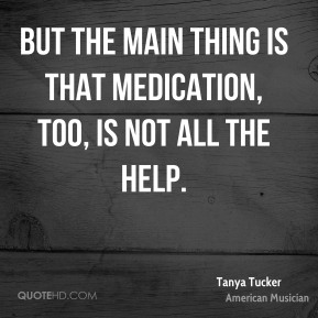Tanya Tucker - But the main thing is that medication, too, is not all the help.
