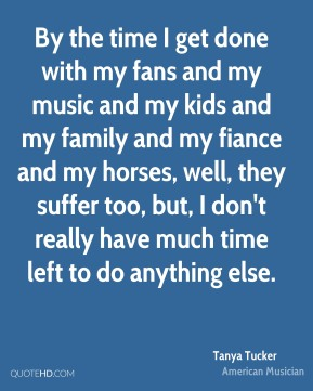 By the time I get done with my fans and my music and my kids and my family and my fiance and my horses, well, they suffer too, but, I don't really have much time left to do anything else.