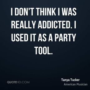 I don't think I was really addicted. I used it as a party tool.